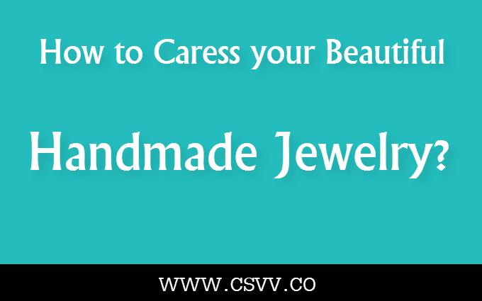 How to Caress your Beautiful Handmade Jewelry?