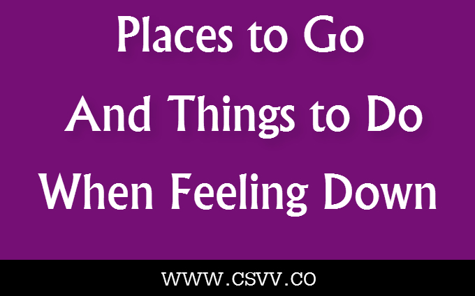 Places to Go and Things to Do When Feeling Down