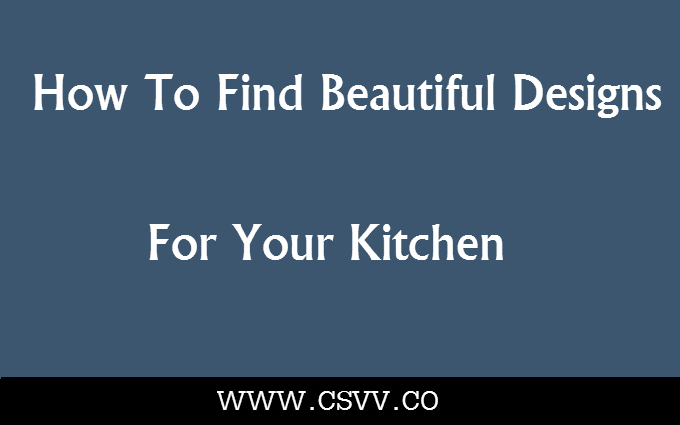 How to Find Beautiful Designs For Your Kitchen