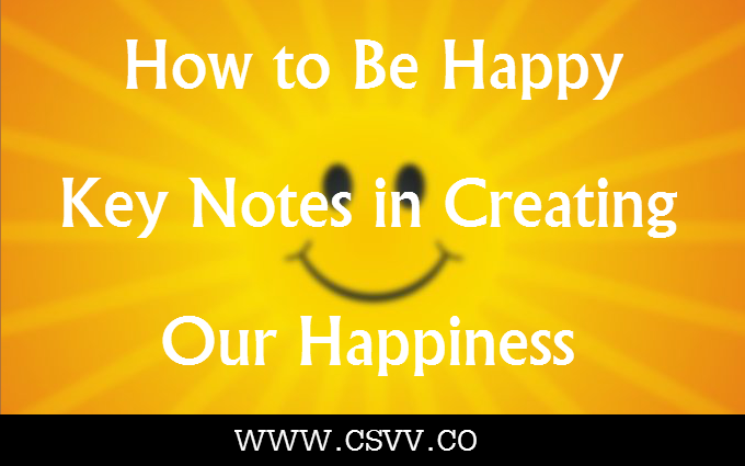 How to Be Happy – Key Notes in Creating our Happiness