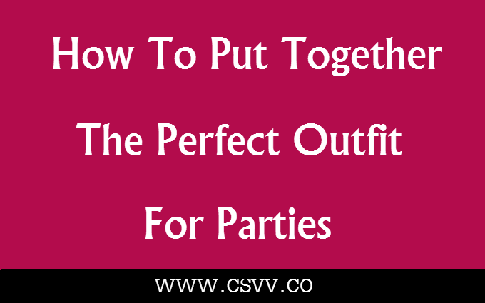 How To Put Together The Perfect Outfit For Parties