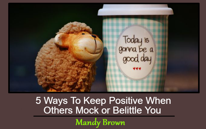 5 Ways To Keep Positive When Others Mock or Belittle You