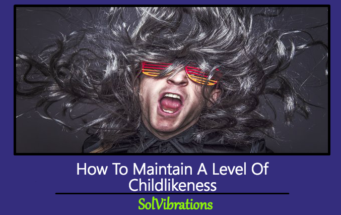 How To Maintain A Level Of Childlikeness