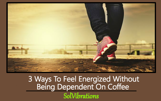 3 Ways To Feel Energized Without Being Dependent On Coffee
