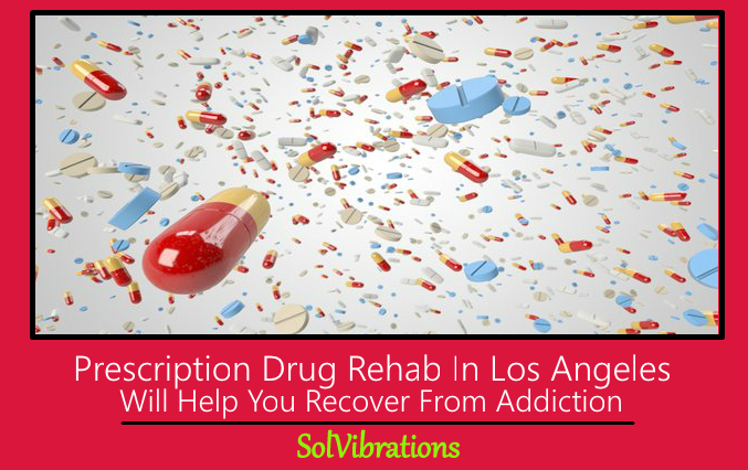 Prescription Drug Rehab In Los Angeles Will Help You Recover From Addiction