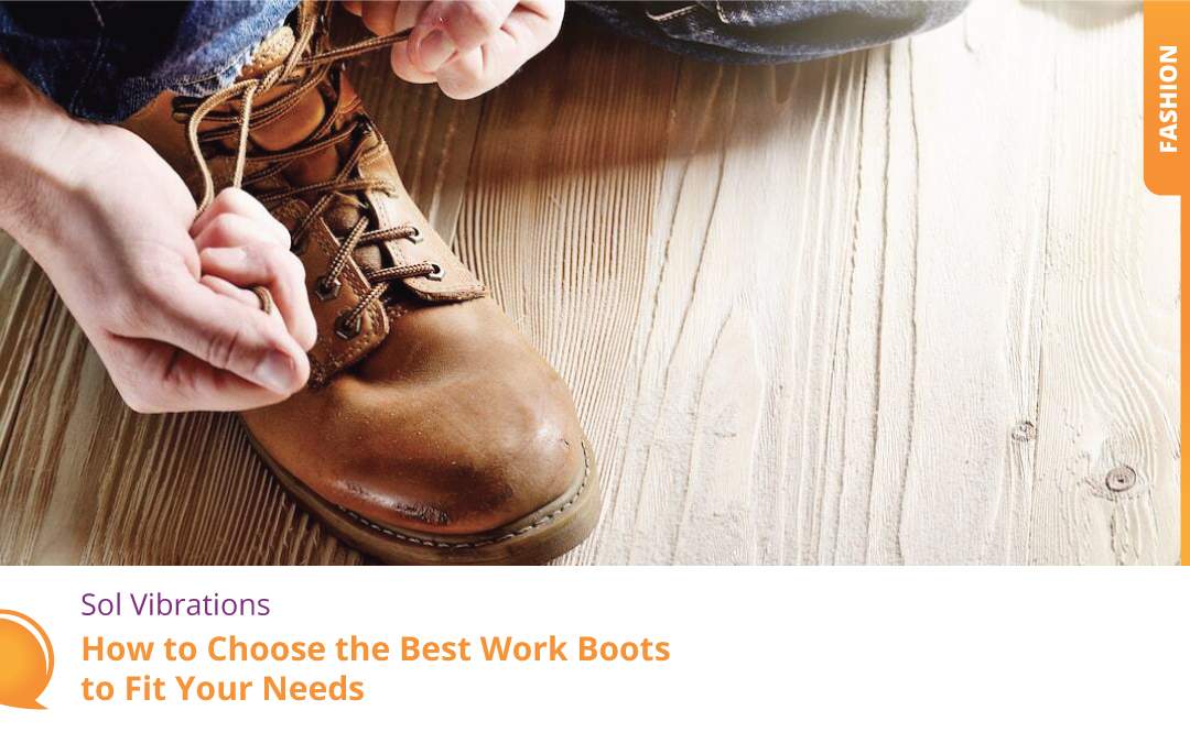 How to Choose the Best Work Boots to Fit Your Needs